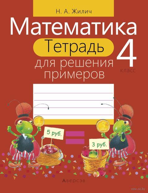 Математика. 4 класс. Тетрадь для решения примеров. Наталья Жилич