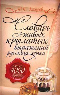 Словарь живых крылатых выражений русского языка. Ю. Князев