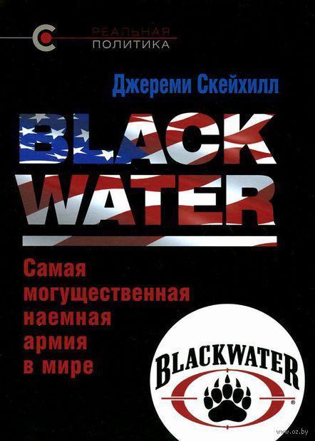 Blackwater. Самая могущественная наемная армия в мире. Джереми Скейхилл