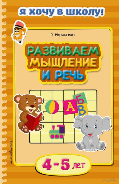 Развиваем мышление и речь. Для детей 4-5 лет. Ольга Мельниченко