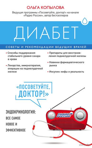 Диабет. Советы и рекомендации ведущих врачей. Ольга Копылова