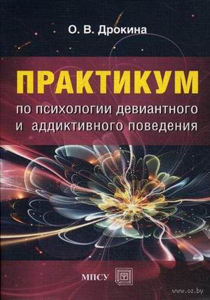 Практикум по психологии девиантного и аддиктивного поведения. Ольга Дрокина