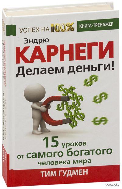 Эндрю Карнеги. Делаем деньги! 15 уроков от самого богатого человека мира. Тим Гудмен