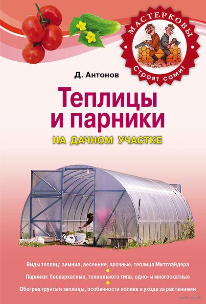 Теплицы и парники на дачном участке. Дмитрий Антонов