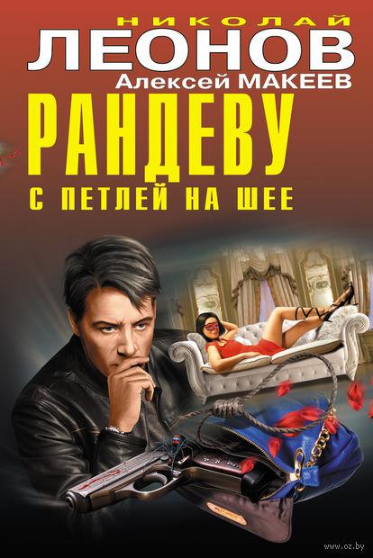 Рандеву с петлей на шее. Николай Леонов, Алексей Макеев