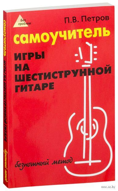 Самоучитель игры на шестиструнной гитаре. Безнотный метод. Петр Петров