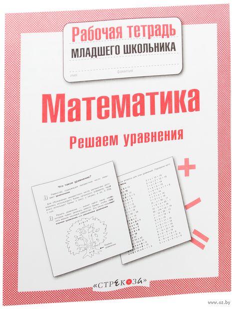 Математика. Решаем уравнения. Лариса Знаменская