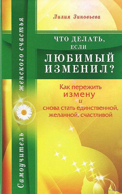 Что делать, если любимый изменил? Как пережить измену и снова стать единственной, желанной, счастливой. Лилия Зиновьева