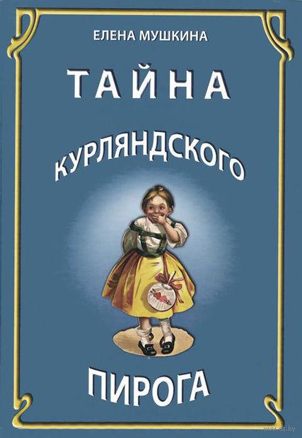 Тайна курляндского пирога. История одной московской семьи. Елена Мушкина