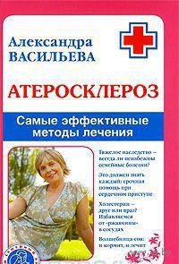 Атеросклероз. Самые эффективные методы лечения. Александра Васильева