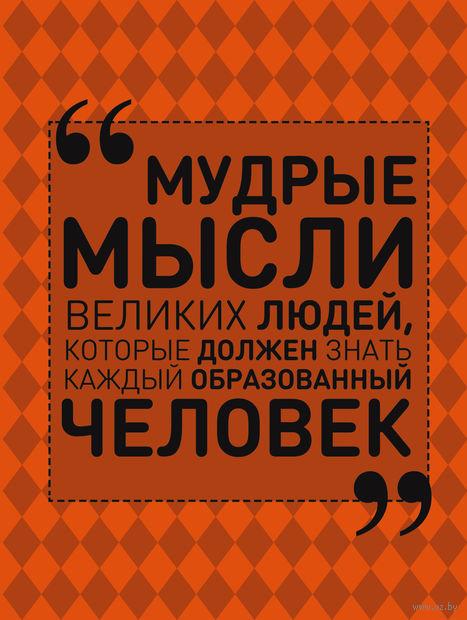 Мудрые мысли великих людей, которые должен знать каждый образованный человек. Анна Спектор