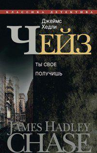 Джеймс Хедли Чейз. Собрание сочинений в 30 томах. Том 16. Ты свое получишь. Джеймс Хедли Чейз