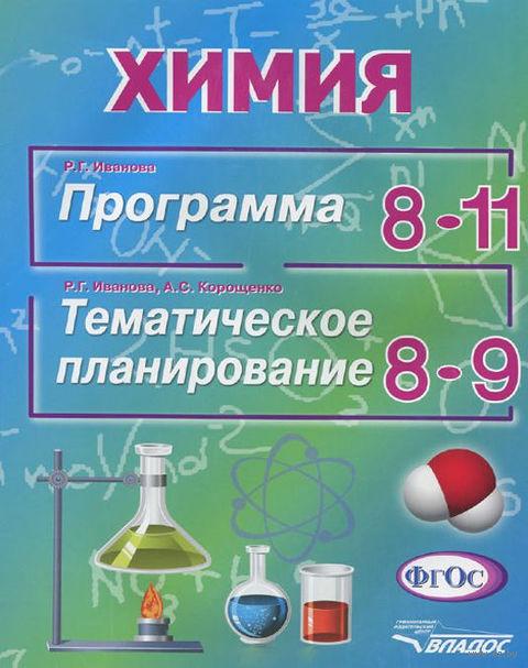 Химия. Программа 8-11 классы. Тематическое планирование 8-9 классы. Раиса Иванова, Антонина Корощенко
