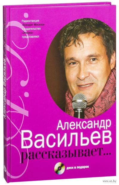 Александр Васильев рассказывает... (+ CD). Александр Васильев