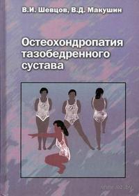 Остеохондропатия тазобедренного сустава. Владимир Шевцов, В. Макушин