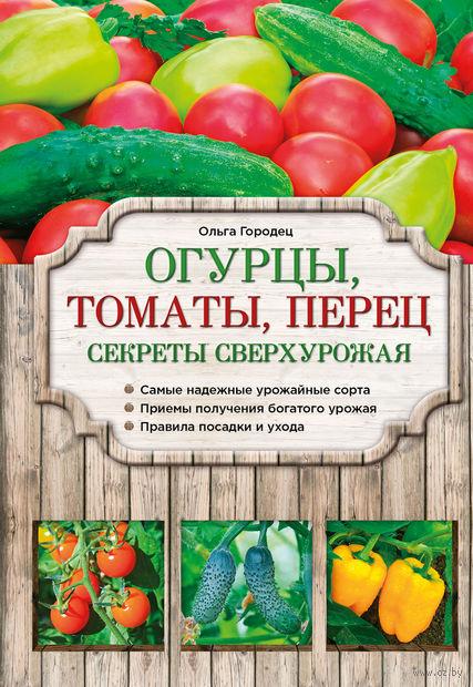 Огурцы, томаты, перец. Секреты сверхурожая. О. Городец