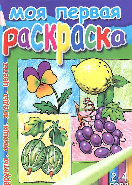 Моя первая раскраска. Фрукты. Овощи. Ягоды. Цветы