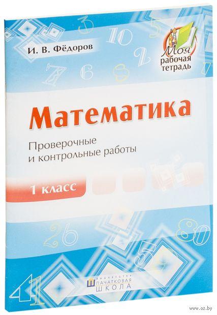 Математика. 1 класс. Проверочные и контрольные работы. И. Федоров
