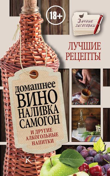 Домашнее вино, наливка, самогон и другие алкогольные напитки. Лучшие рецепты. Иван Пышнов