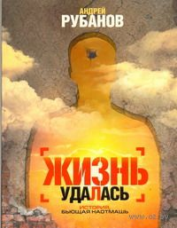 Жизнь удалась (м). Андрей Рубанов