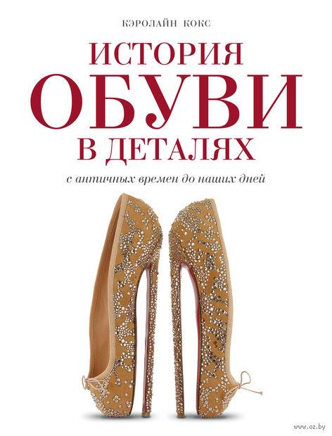 История обуви в деталях. С античных времен до наших дней. Кэролайн Кокс