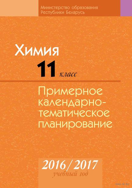 Химия. 11 класс. Примерное календарно-тематическое планирование. 2016/2017 учебный год. Т. Колевич, Н. Манкевич, Ольга Сечко