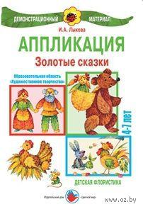 Золотые сказки. Аппликация. 4-7 лет. Ирина Лыкова