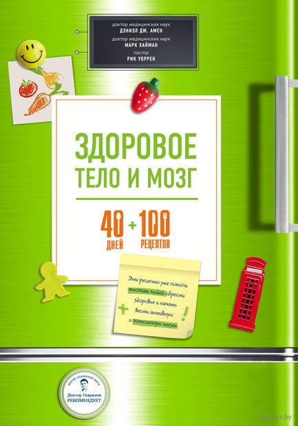 Здоровое тело и мозг = 40 дней + 100 рецептов. Дэниэл Амен, Марк Хайман, Рик Уоррен