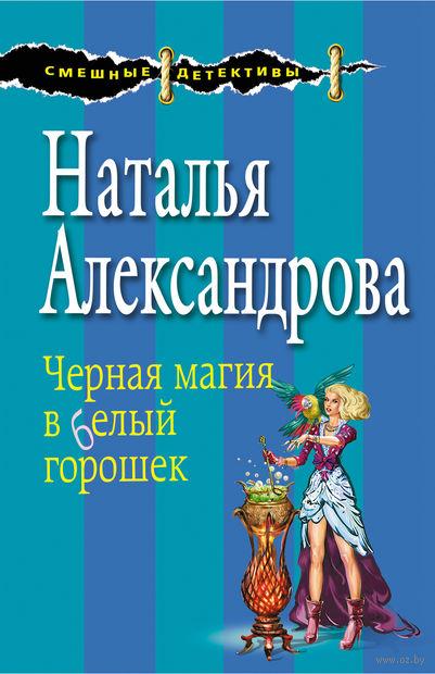 Черная магия в белый горошек (м). Наталья Александрова