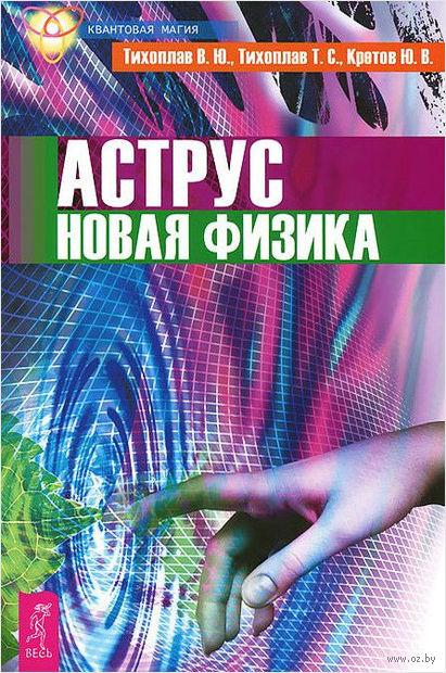 Аструс. Новая физика. Виталий Тихоплав, Т. Тихоплав, Юрий Кретов