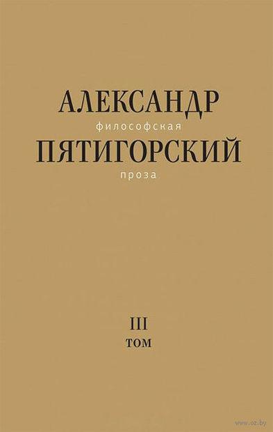 Философская проза. Том 3. Александр Пятигорский