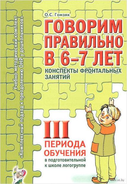 Говорим правильно в 6-7 лет. Конспекты фронтальных занятий III периода обучения в подготовительной к школе логогруппе. Оксана Гомзяк