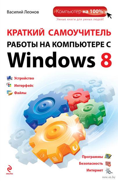 Краткий самоучитель работы на компьютере с Windows 8. Василий Леонов