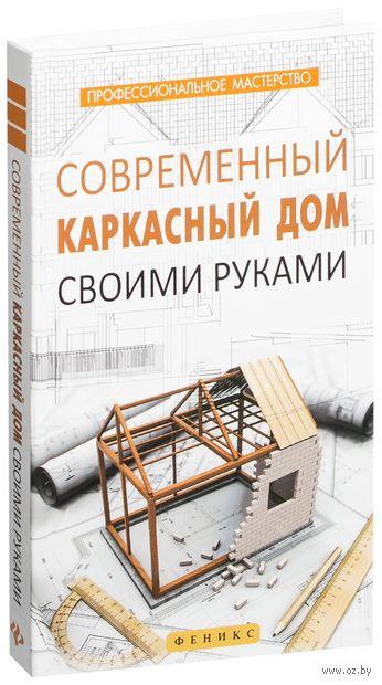 Современный каркасный дом своими руками. В. Котельников