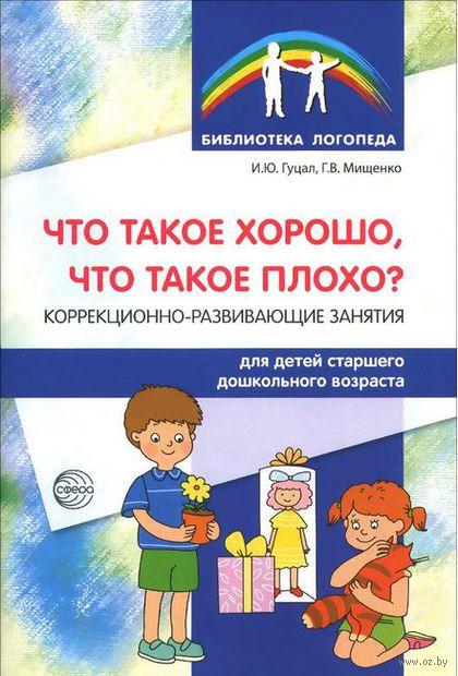 Что такое хорошо, что такое плохо? Коррекционно-развивающие занятия для детей старшего дошкольного возраста. И. Гуцал, Г. Мищенко