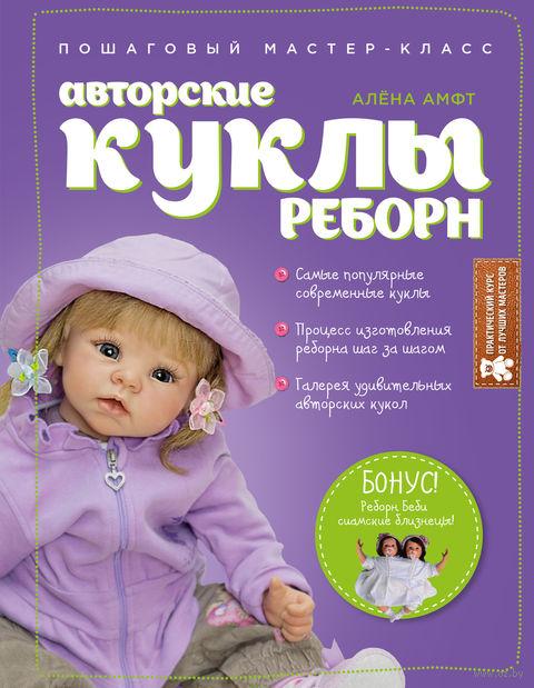 Авторские куклы Реборн. Пошаговый мастер-класс. Алена Амфт