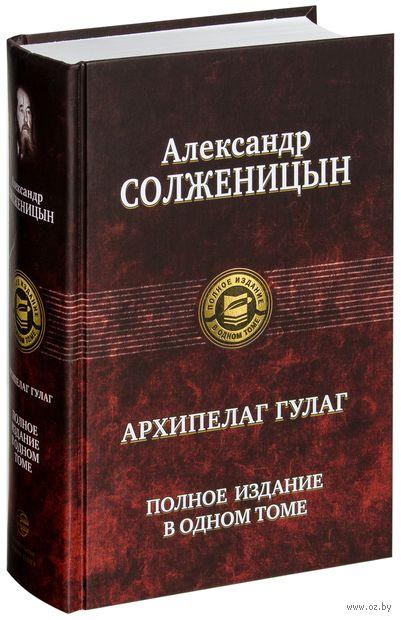 Архипелаг ГУЛАГ. Полное издание в одном томе. Александр Солженицын