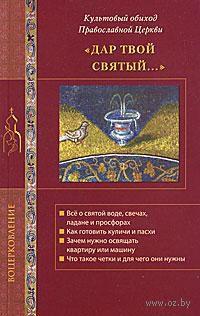 """""""Дар Твой Святый..."""" Культовый обиход Православной Церкви"""