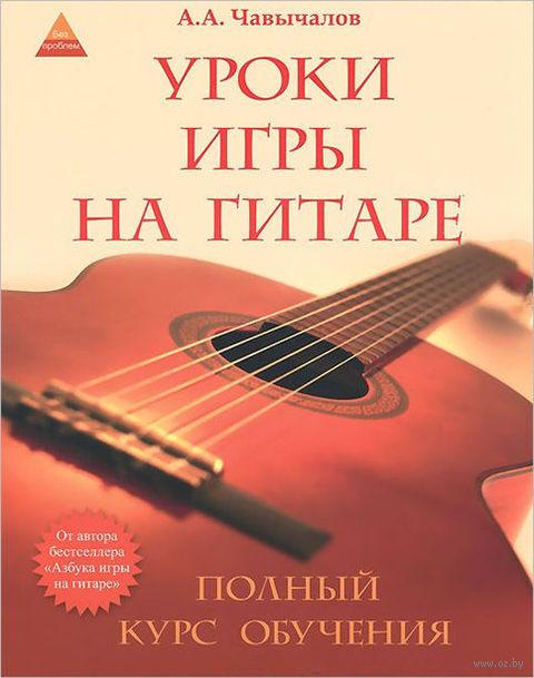 Уроки игры на гитаре. Полный курс обучения. Алексей Чавычалов