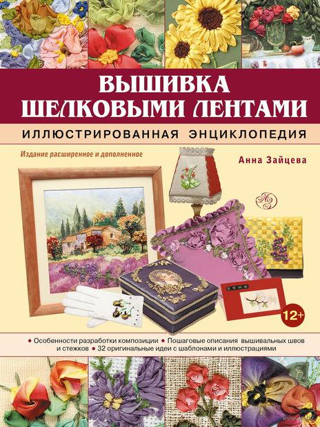 Вышивка шелковыми лентами. Иллюстрированная энциклопедия. Анна Зайцева