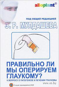 Правильно ли мы оперируем глаукому? К вопросу о патогенезе и лечении глаукомы (+ DVD). Эрнст Мулдашев