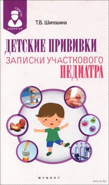 Детские прививки. Записки участкового педиатра. Татьяна Шипошина