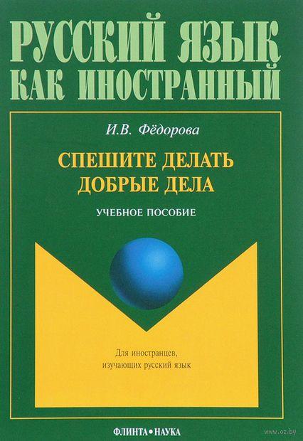 Русский язык как иностранный. Спешите делать добрые дела. Ирина Федорова