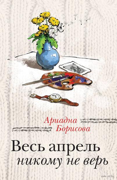 Весь апрель никому не верь (м). Ариадна Борисова