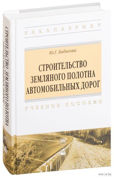 Строительство земляного полотна автомобильных дорог. Ю. Бабаскин