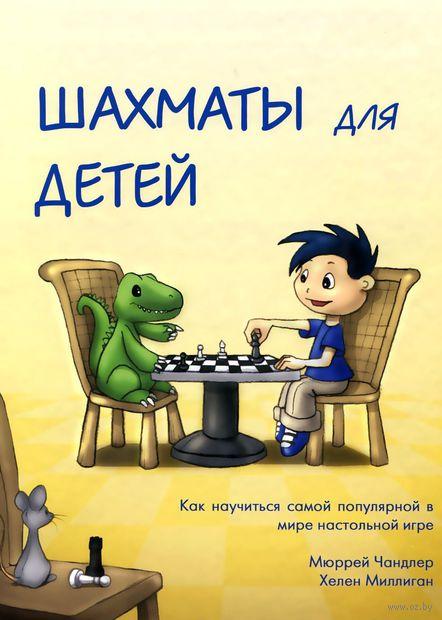 Шахматы для детей. Хелен Миллиган, Мюррей Чандлер
