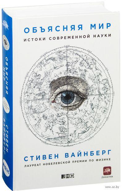 Объясняя мир. Истоки современной науки. Стивен Вайнберг