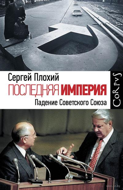 Последняя империя. Закат и падение Советского Союза. Сергей Плохий