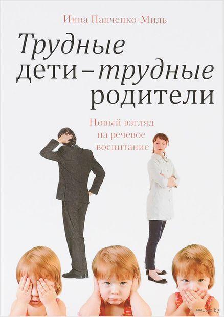 Трудные дети - трудные родители. Новый взгляд на речевое воспитание. Инна Панченко-Миль