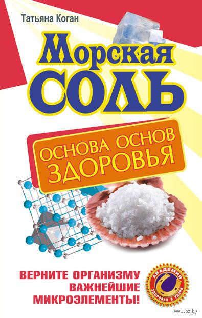 Морская соль. Основа основ здоровья. Верните организму важнейшие микроэлементы. Т. Коган